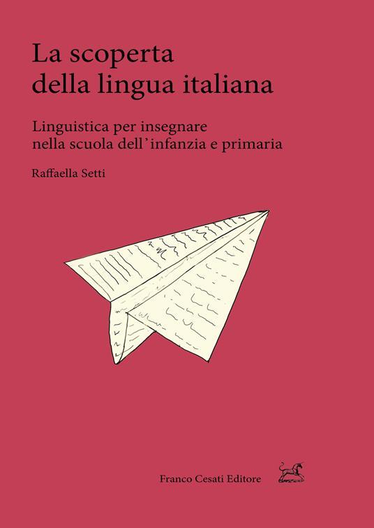 La scoperta della lingua italiana. Linguistica per insegnare nella scuola dell'infanzia e primaria - Raffaella Setti - copertina
