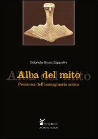 Alba del mito. Preistoria dell'immaginario antico - Gabriella Brusa Zappellini - copertina