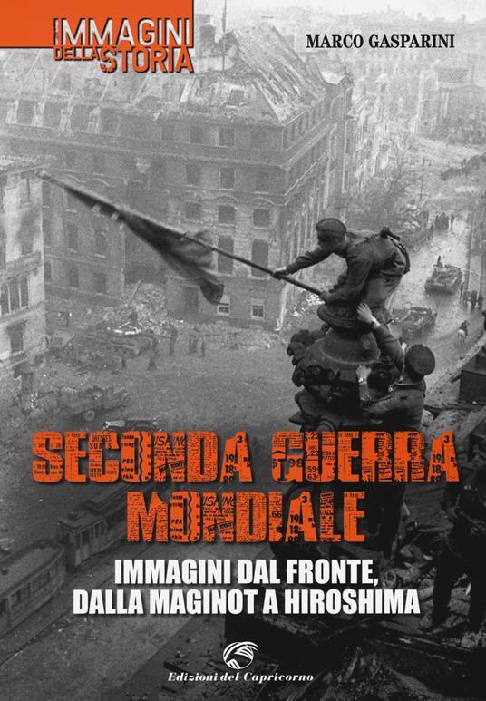 Seconda guerra mondiale. Immagini dal fronte, dalla Maginot a Hiroshima - Marco Gasparini - copertina