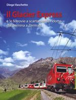 Il Glacier Express e le ferrovie a scartamento ridotto dal Bernina a Zermatt. Ediz. a colori