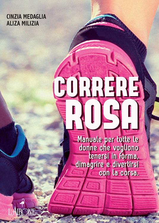 Correre rosa. Manuale per tutte le donne che vogliono tenersi in forma, dimagrire e divertirsi con la corsa - Cinzia Medaglia,Aliza Milizia - ebook