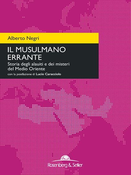 Il musulmano errante. Storia degli alauiti e dei misteri del Medio Oriente - Alberto Negri - ebook