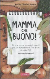 Mamma, che buono! Ricette buone e consigli esperti per far mangiare cibi sani e vari ai nostri figli (dai 6 mesi ai 14 anni) - Rosita Ghidini Bosco - 3