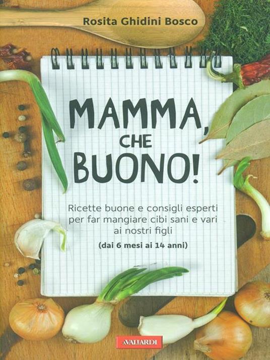 Mamma, che buono! Ricette buone e consigli esperti per far mangiare cibi sani e vari ai nostri figli (dai 6 mesi ai 14 anni) - Rosita Ghidini Bosco - copertina