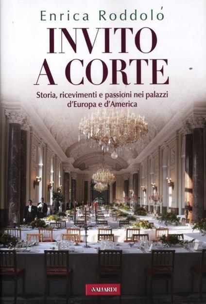 Invito a corte. Storie, ricevimenti e passioni nei palazzi d'Europa e d'America - Enrica Roddolo - copertina