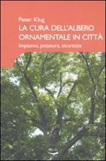 La cura dell'albero ornamentale in città. Impianto, potatura, sicurezza. Ediz. illustrata