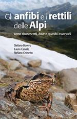 Gli anfibi e i rettili delle Alpi. Come riconoscerli, dove e quando osservarli