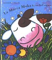 La mucca Moka fa un bel sogno. Ediz. illustrata - Agostino Traini - copertina