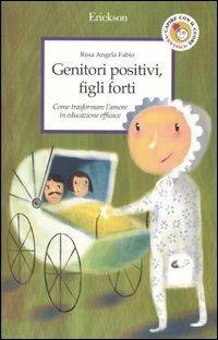 Genitori positivi, figli forti. Come trasformare l'amore in educazione efficace - Rosa Angela Fabio - copertina