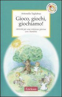 Gioco, giochi, giochiamo! Attività per una relazione giocosa con i bambini - Antonella Tagliabue - copertina