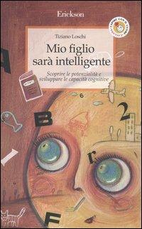Mio figlio sarà intelligente. Scoprire le potenzialità e sviluppare le capacità cognitive - Tiziano Loschi - copertina