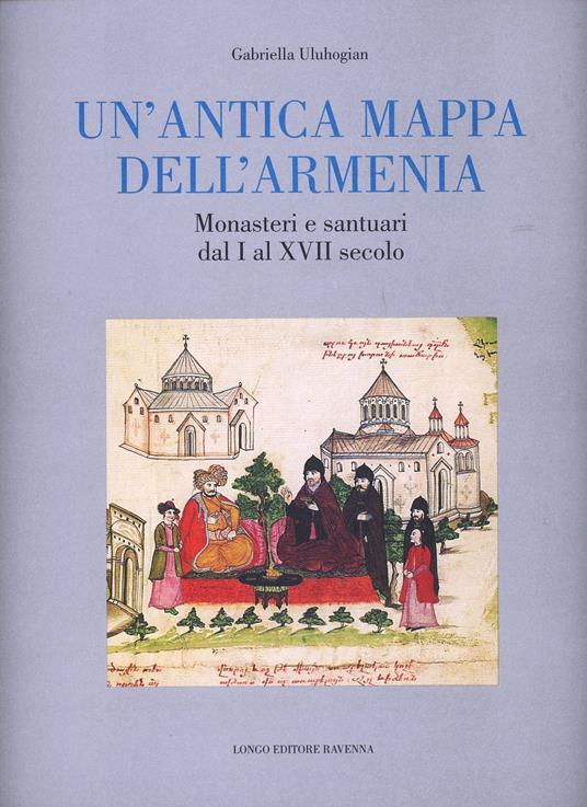 Un' antica mappa dell'Armenia. Monasteri e santuari dal I al XVII secolo - Gabriella Uluhogian - copertina