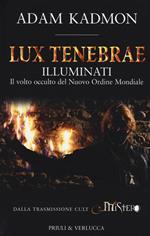 Lux tenebrae. Illuminati. Il volto occulto del nuovo ordine mondiale