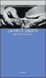 Lavoro e libertà. Marx Marcuse Arendt
