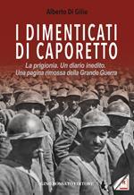 I dimenticati di Caporetto. La prigionia. Un diario inedito. Una pagina rimossa della Grande Guerra