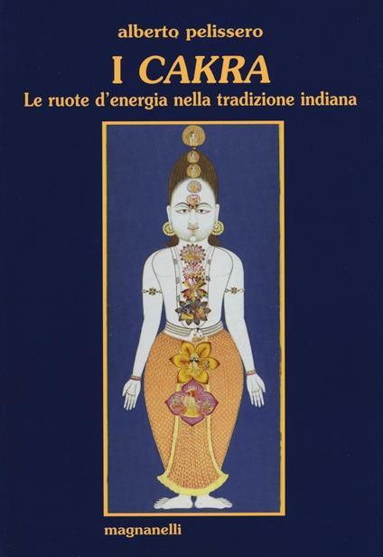 I cakra. Le ruote d'energia nella tradizione indiana - Alberto Pelissero - copertina