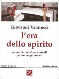 L' era dello spirito. Archetipi, metafore, simboli per un tempo nuovo - Giovanni Vannucci - 2