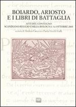 Boiardo, Ariosto e i libri di battaglia. Atti del Convegno (Scandiano, Reggio Emilia, Bologna, 3-6 ottobre 2005)