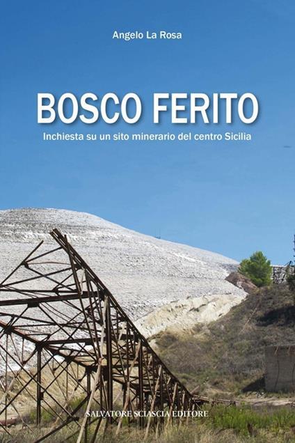 Bosco ferito. Inchiesta su un sito minerario del centro Sicilia - Angelo La Rosa - copertina