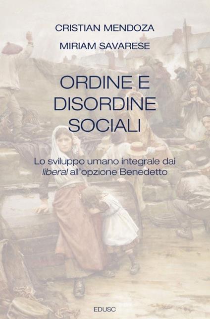 Ordine e disordine sociali. Lo sviluppo umano integrale dai liberal all'opzione Benedetto - Cristian Mendoza,Miriam Savarese - copertina