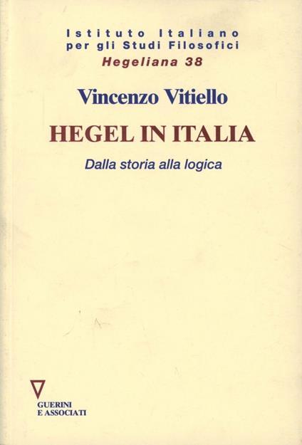 Hegel in Italia. Dalla storia alla logica - Vincenzo Vitiello - copertina