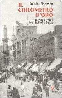 Il chilometro d'oro. Il mondo perduto degli italiani d'Egitto - Daniel Fishman - copertina