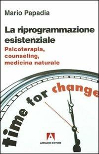 La riprogrammazione esistenziale. Psicoterapia, counseling, medicina naturale - Mario Papadia - copertina
