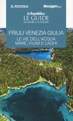 Friuli Venezia Giulia. Le vie dell'acqua. Mare, fiumi e laghi. Le guide ai sapori e ai piaceri