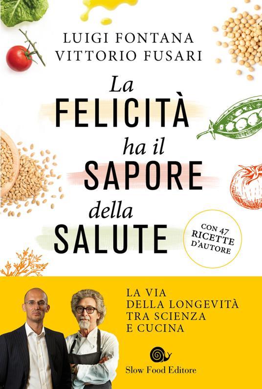 La felicità ha il sapore della salute. La via della longevità tra scienza e cucina - Luigi Fontana,Vittorio Fusari - copertina