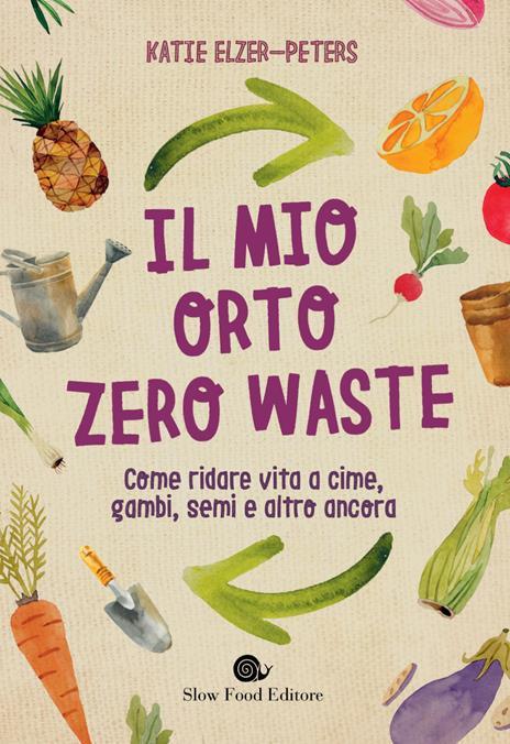Il mio orto zero waste. Come ridare vita a cime, gambi, semi e altro ancora - Katie Elzer-Peters - copertina