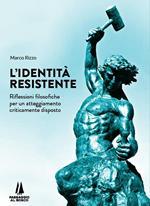 L' identità resistente. Riflessioni filosofiche per un atteggiamento criticamente disposto