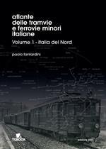Atlante delle tramvie e ferrovie minori italiane. Ediz. illustrata. Vol. 1: Italia del Nord.