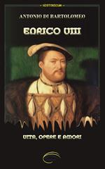 Enrico VIII. Vita, opere e amori. Nuova ediz.
