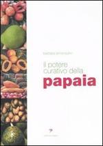 Il potere curativo della papaia. Manuale di salute olistica per vivere sani e in perfetta forma