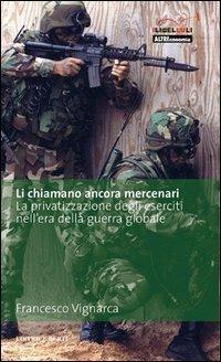 Li chiamano ancora mercenari. La privatizzazione degli eserciti nell'era della guerra globale - Francesco Vignarca - copertina