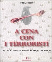 A cena con i terroristi. Incontri con gli uomini più ricercati del mondo - Phil Rees - 3