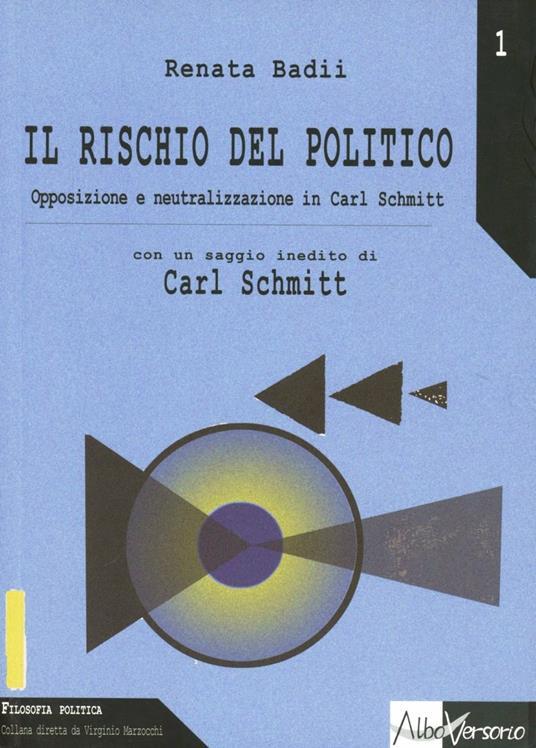 Il rischio del politico. Opposizione e neutralizzazione in Carl Schmitt - Renata Badii - copertina
