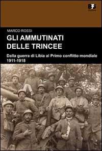 Gli ammutinati delle trincee. Dalla guerra di Libia al primo conflitto mondiale. 1911-1918 - Marco Rossi - copertina