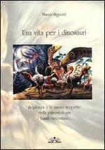 Una vita per i dinosauri. Scipionyx e le nuove scoperte della paleontologia: i fossili raccontano...