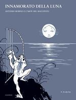 Innamorato della luna. Antonio Rubino e l'arte del racconto. Ediz. illustrata