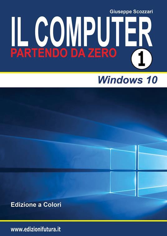 Il computer partendo da zero. Vol. 1: Windows 10. - Giuseppe Scozzari - copertina