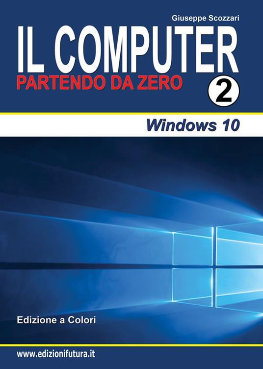 Il computer partendo da zero. Vol. 2: Windows 10. - Giuseppe Scozzari - copertina