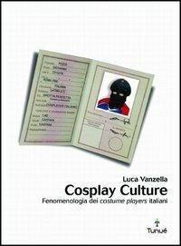 Cosplay culture. Fenomenologia dei costume players italiani - Luca Vanzella - copertina