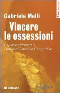 Vincere le ossessioni. Capire e affrontare il disturbo ossessivo-compulsivo - Gabriele Melli - copertina