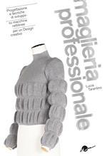 Maglieria professionale. Progettazione e tecniche di sviluppo su macchine rettilinee per un design creativo. Ediz. illustrata