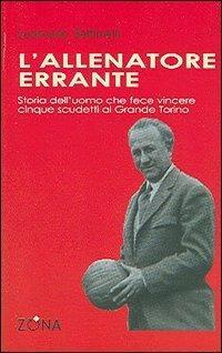 L' allenatore errante. Storia dell'uomo che fece vincere cinque scudetti al Grande Torino - Leoncarlo Settimelli - copertina