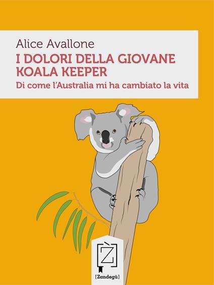 I dolori della giovane koala keeper. Di come l'Australia mi ha cambiato la vita - Alice Avallone - ebook