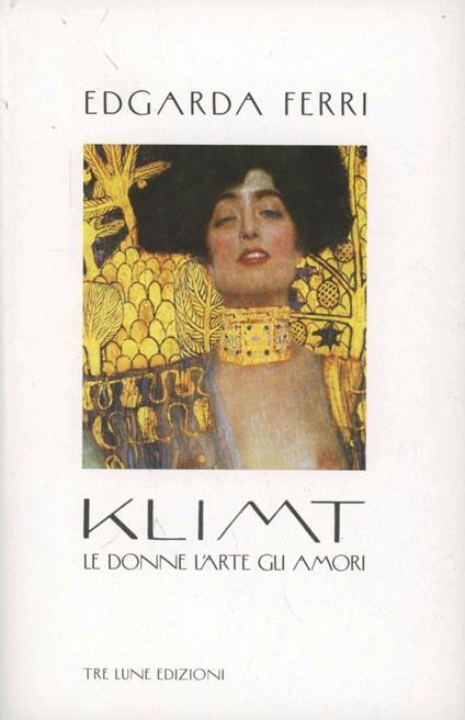 Klimt. Le donne, l'arte, gli amori - Edgarda Ferri - copertina