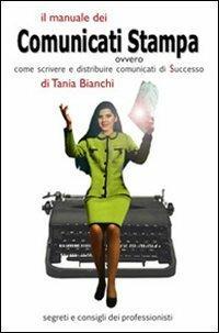 Il manuale dei comunicati stampa. Ovvero come scrivere e distribuire comunicati di successo. Segreti e consigli dei professionisti - Tania Bianchi - copertina