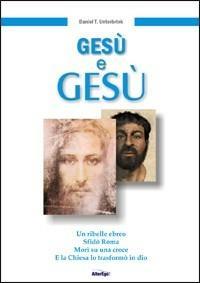 Gesù e Gesù. Un ribelle ebreo, sfidò Roma, morì su una croce e la Chiesa lo trasformò in un Dio - Daniel T. Unterbrink - copertina